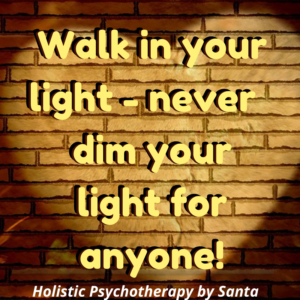 Walk in your light - never dim your light anyone!